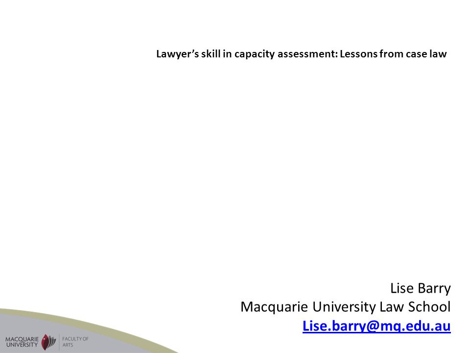 Lise Barry Macquarie University Law School Lise.barry@mq.edu.au Lawyers skill in capacity assessment: Lessons from case law