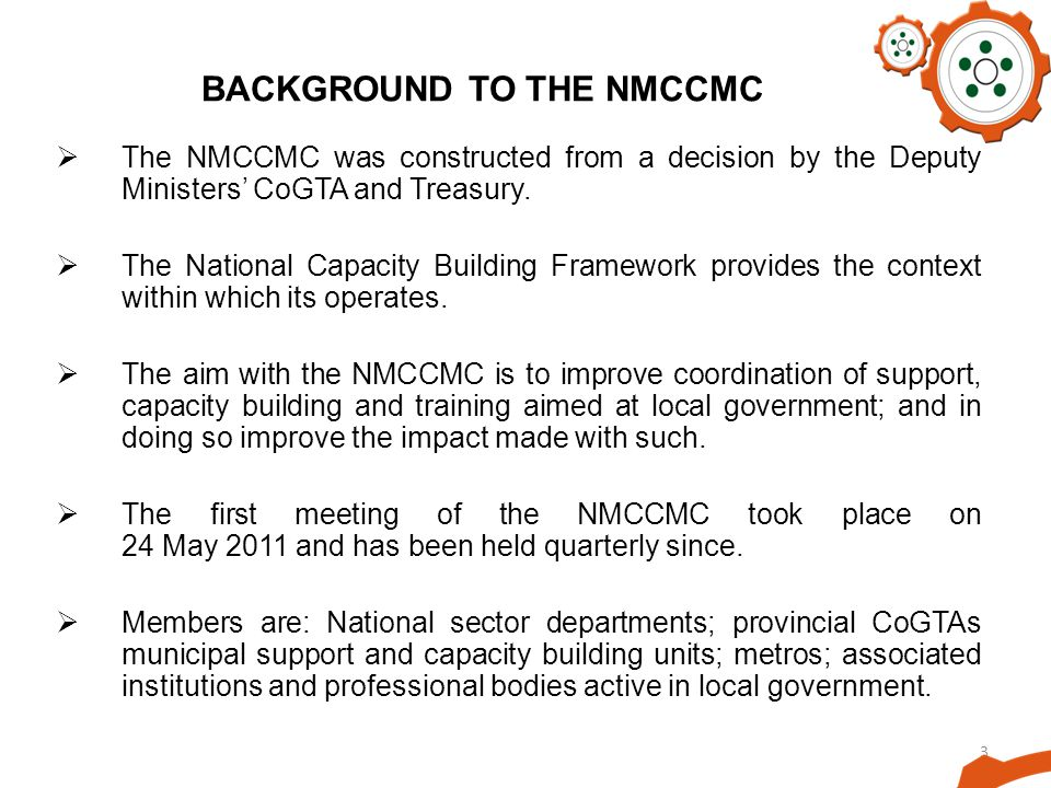3 BACKGROUND TO THE NMCCMC The NMCCMC was constructed from a decision by the Deputy Ministers CoGTA and Treasury. The National Capacity Building Frame