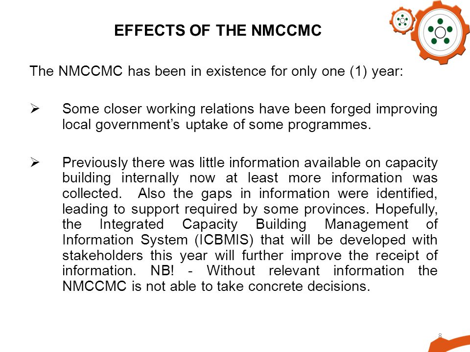 8 EFFECTS OF THE NMCCMC The NMCCMC has been in existence for only one (1) year: Some closer working relations have been forged improving local governments uptake of some programmes.