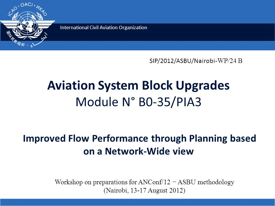 International Civil Aviation Organization Aviation System Block Upgrades Module N° B0-35/PIA3 Improved Flow Performance through Planning based on a Network-Wide view Workshop on preparations for ANConf/12 ASBU methodology (Nairobi, August 2012) SIP/2012/ASBU/Nairobi -WP/24 B