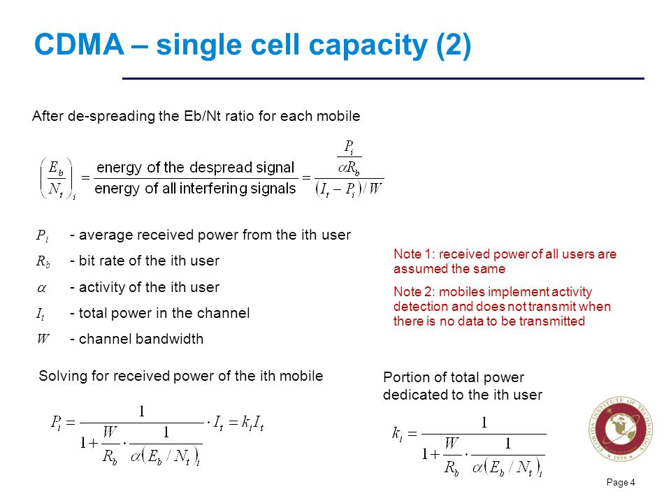 Florida Institute of technologies CDMA – single cell capacity (2) Page 4 After de-spreading the Eb/Nt ratio for each mobile P i - average received power from the ith user R b - bit rate of the ith user - activity of the ith user I t - total power in the channel W - channel bandwidth Solving for received power of the ith mobile Portion of total power dedicated to the ith user Note 1: received power of all users are assumed the same Note 2: mobiles implement activity detection and does not transmit when there is no data to be transmitted