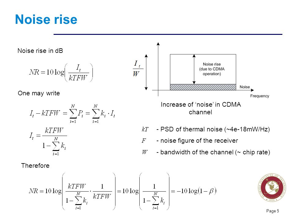 Florida Institute of technologies Noise rise Page 5 Noise rise in dB One may write Therefore kT - PSD of thermal noise (~4e-18mW/Hz) F - noise figure of the receiver W - bandwidth of the channel (~ chip rate) Increase of noise in CDMA channel