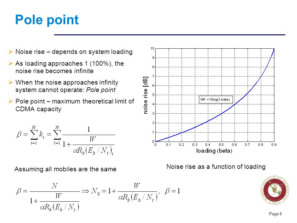 Florida Institute of technologies Pole point Noise rise – depends on system loading As loading approaches 1 (100%), the noise rise becomes infinite When the noise approaches infinity system cannot operate: Pole point Pole point – maximum theoretical limit of CDMA capacity Page 6 Noise rise as a function of loading Assuming all mobiles are the same