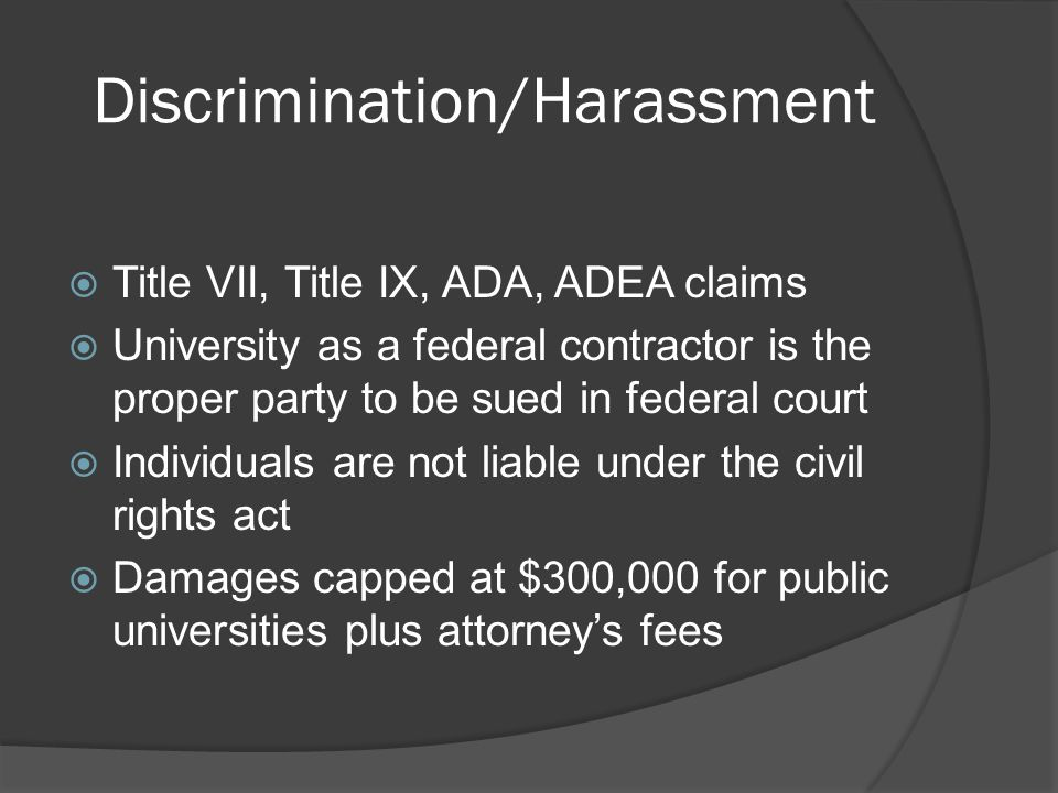 Discrimination/Harassment Title VII, Title IX, ADA, ADEA claims University as a federal contractor is the proper party to be sued in federal court Individuals are not liable under the civil rights act Damages capped at $300,000 for public universities plus attorneys fees