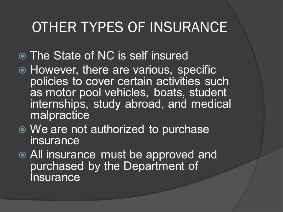 OTHER TYPES OF INSURANCE The State of NC is self insured However, there are various, specific policies to cover certain activities such as motor pool vehicles, boats, student internships, study abroad, and medical malpractice We are not authorized to purchase insurance All insurance must be approved and purchased by the Department of Insurance