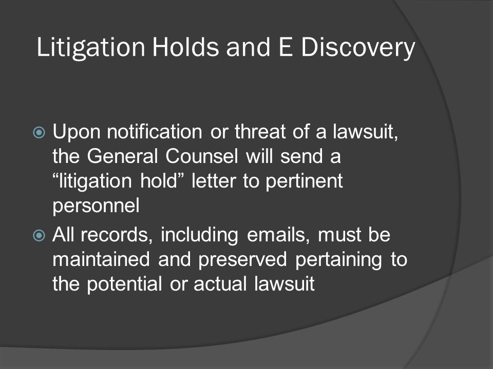 Litigation Holds and E Discovery Upon notification or threat of a lawsuit, the General Counsel will send a litigation hold letter to pertinent personnel All records, including emails, must be maintained and preserved pertaining to the potential or actual lawsuit