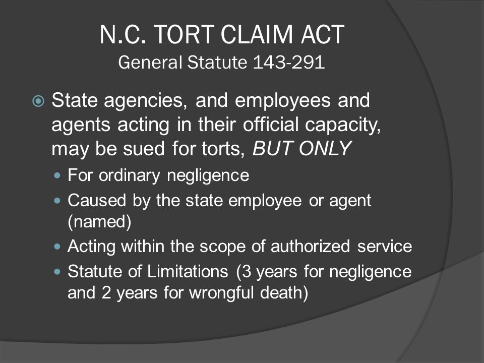N.C. TORT CLAIM ACT General Statute 143-291 State agencies, and employees and agents acting in their official capacity, may be sued for torts, BUT ONL