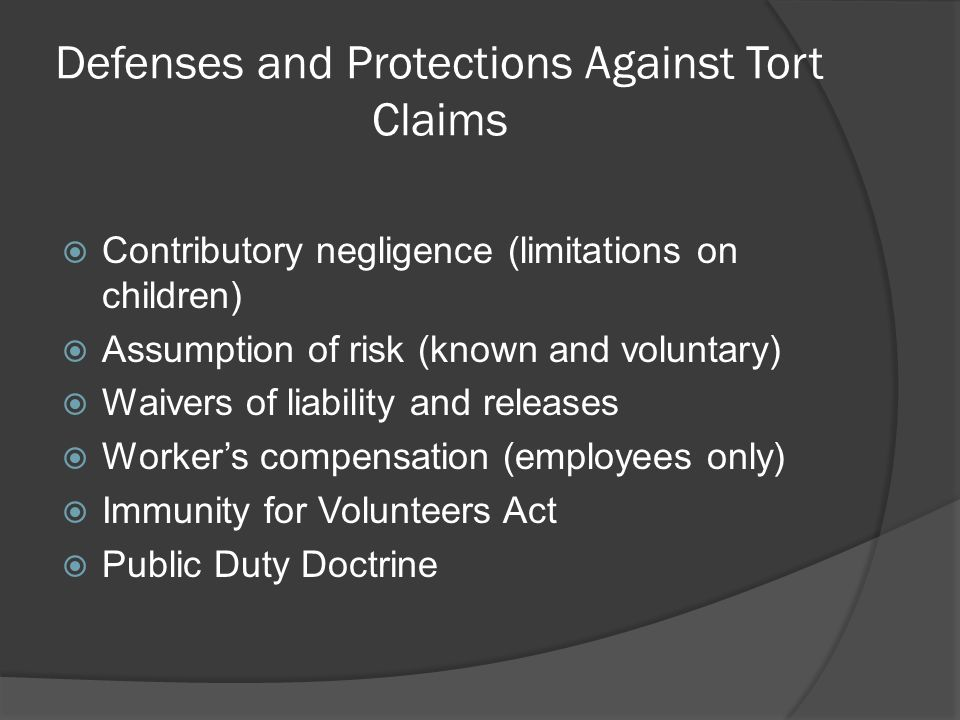 Defenses and Protections Against Tort Claims Contributory negligence (limitations on children) Assumption of risk (known and voluntary) Waivers of liability and releases Workers compensation (employees only) Immunity for Volunteers Act Public Duty Doctrine
