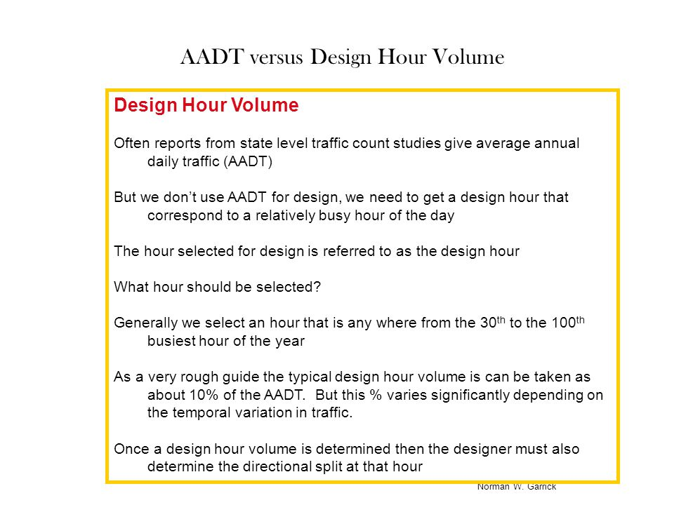 Norman W. Garrick AADT versus Design Hour Volume Design Hour Volume Often reports from state level traffic count studies give average annual daily tra