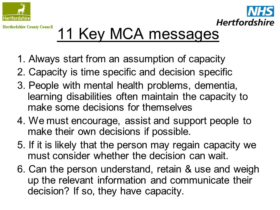 11 Key MCA messages 1. Always start from an assumption of capacity 2. Capacity is time specific and decision specific 3. People with mental health pro