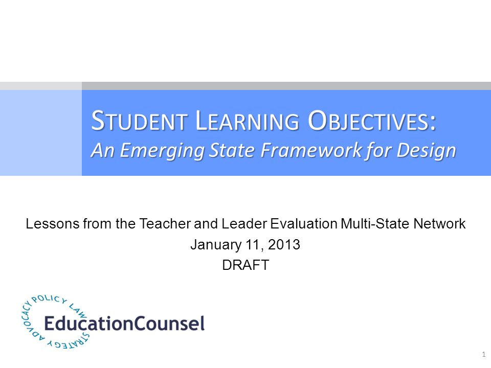 S TUDENT L EARNING O BJECTIVES : An Emerging State Framework for Design Lessons from the Teacher and Leader Evaluation Multi-State Network January 11,