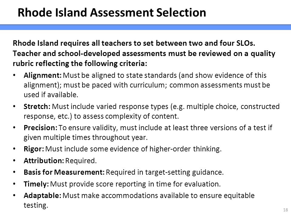 Rhode Island Assessment Selection Rhode Island requires all teachers to set between two and four SLOs. Teacher and school-developed assessments must b