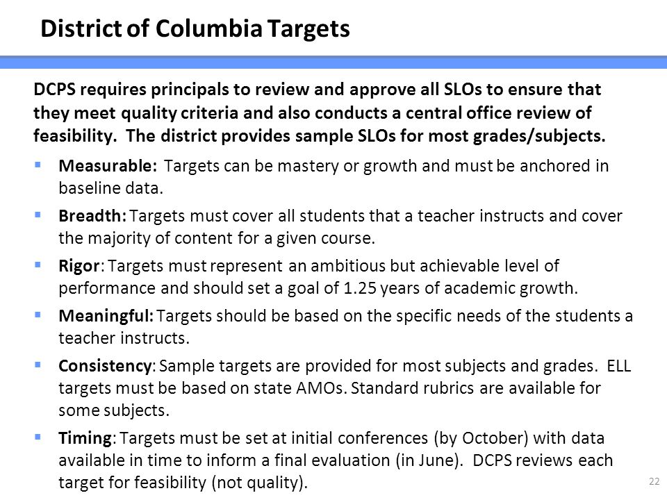 District of Columbia Targets DCPS requires principals to review and approve all SLOs to ensure that they meet quality criteria and also conducts a cen