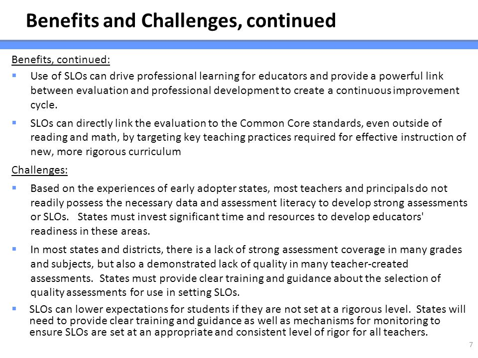 Benefits and Challenges, continued Benefits, continued: Use of SLOs can drive professional learning for educators and provide a powerful link between