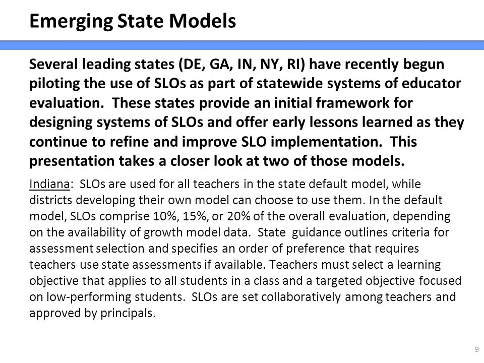 Emerging State Models Several leading states (DE, GA, IN, NY, RI) have recently begun piloting the use of SLOs as part of statewide systems of educato