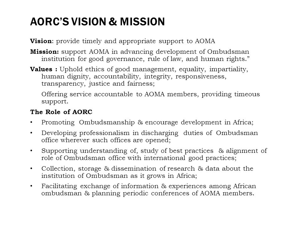 AORCS VISION & MISSION Vision : provide timely and appropriate support to AOMA Mission: support AOMA in advancing development of Ombudsman institution for good governance, rule of law, and human rights.