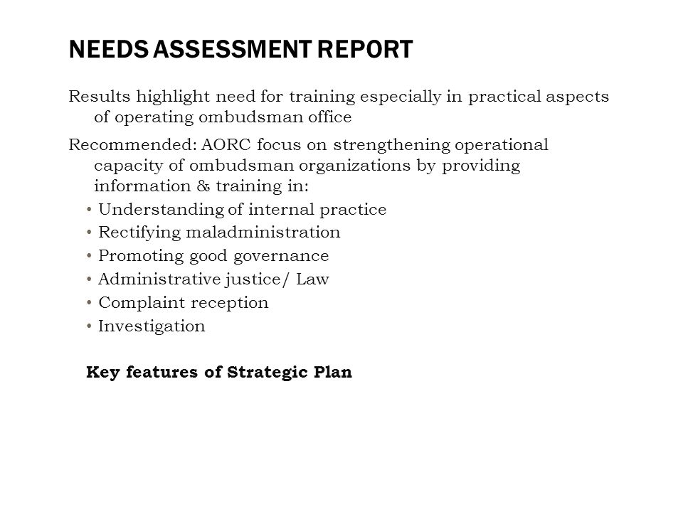 NEEDS ASSESSMENT REPORT Results highlight need for training especially in practical aspects of operating ombudsman office Recommended: AORC focus on strengthening operational capacity of ombudsman organizations by providing information & training in: Understanding of internal practice Rectifying maladministration Promoting good governance Administrative justice/ Law Complaint reception Investigation Key features of Strategic Plan