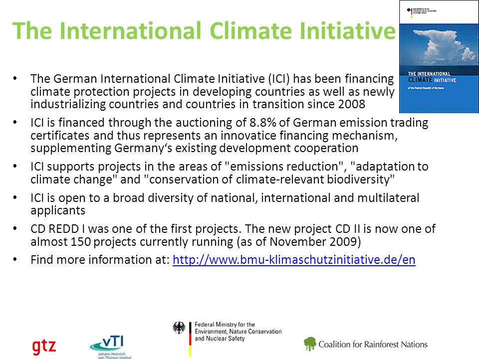 The International Climate Initiative The German International Climate Initiative (ICI) has been financing climate protection projects in developing countries as well as newly industrializing countries and countries in transition since 2008 ICI is financed through the auctioning of 8.8% of German emission trading certificates and thus represents an innovatice financing mechanism, supplementing Germanys existing development cooperation ICI supports projects in the areas of emissions reduction , adaptation to climate change and conservation of climate-relevant biodiversity ICI is open to a broad diversity of national, international and multilateral applicants CD REDD I was one of the first projects.
