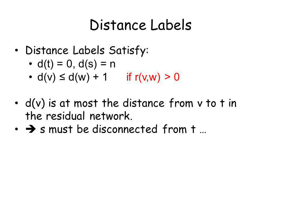 Distance Labels Distance Labels Satisfy: d(t) = 0, d(s) = n d(v) d(w) + 1 if r(v,w) > 0 d(v) is at most the distance from v to t in the residual network.
