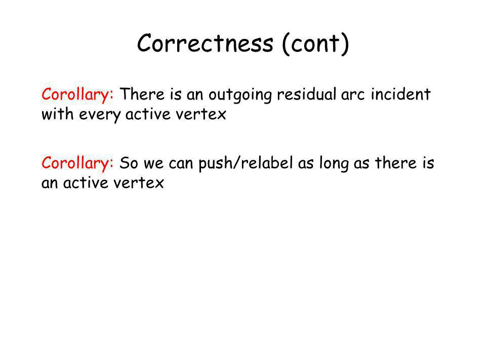 Correctness (cont) Corollary: There is an outgoing residual arc incident with every active vertex Corollary: So we can push/relabel as long as there is an active vertex