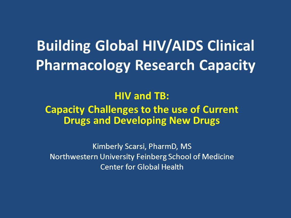 Building Global HIV/AIDS Clinical Pharmacology Research Capacity HIV and TB: Capacity Challenges to the use of Current Drugs and Developing New Drugs Kimberly Scarsi, PharmD, MS Northwestern University Feinberg School of Medicine Center for Global Health