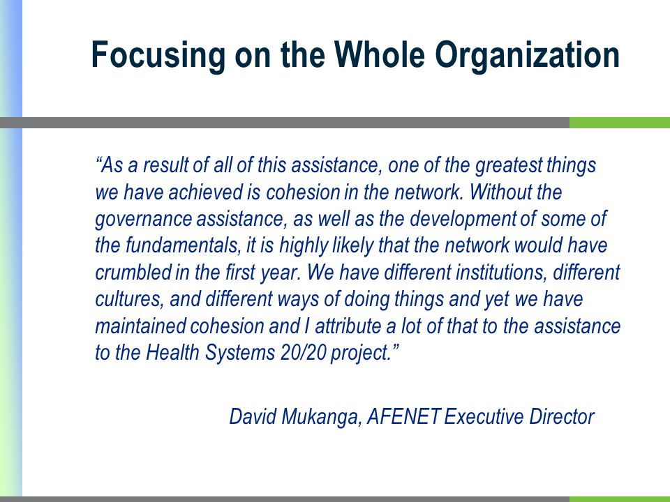 Focusing on the Whole Organization As a result of all of this assistance, one of the greatest things we have achieved is cohesion in the network.