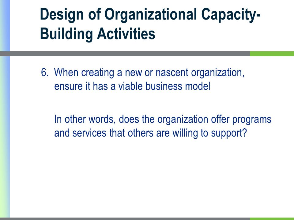 Design of Organizational Capacity- Building Activities 6. When creating a new or nascent organization, ensure it has a viable business model In other