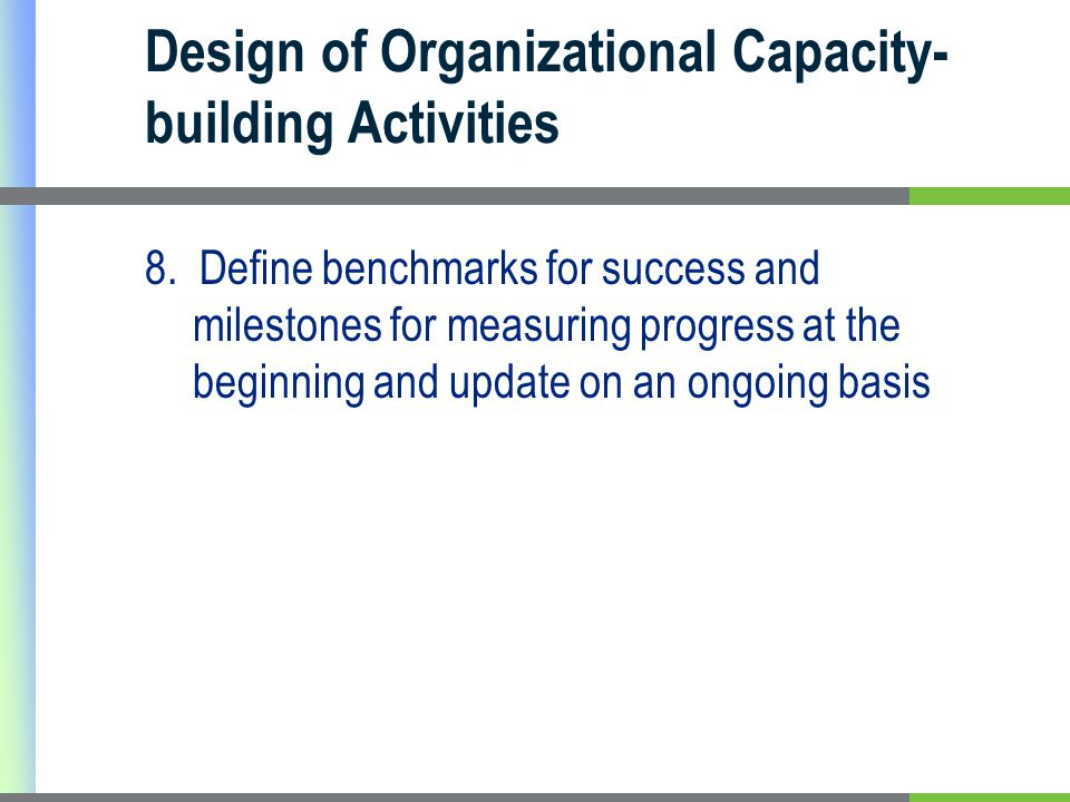 Design of Organizational Capacity- building Activities 8. Define benchmarks for success and milestones for measuring progress at the beginning and upd