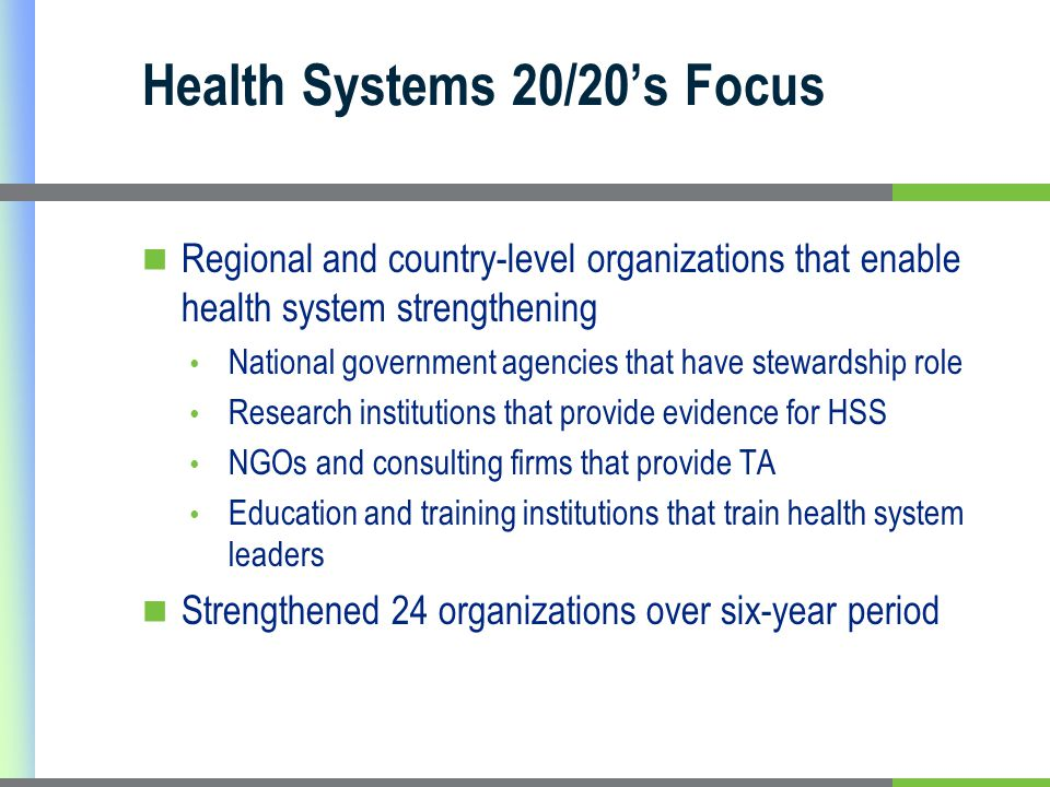 Health Systems 20/20s Focus Regional and country-level organizations that enable health system strengthening National government agencies that have stewardship role Research institutions that provide evidence for HSS NGOs and consulting firms that provide TA Education and training institutions that train health system leaders Strengthened 24 organizations over six-year period