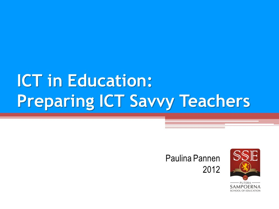 ICT in Education: Preparing ICT Savvy Teachers Paulina Pannen 2012