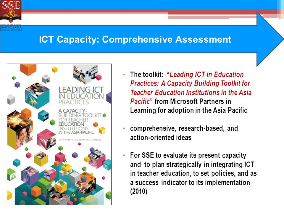 ICT Capacity: Comprehensive Assessment The toolkit: Leading ICT in Education Practices: A Capacity Building Toolkit for Teacher Education Institutions in the Asia Pacific from Microsoft Partners in Learning for adoption in the Asia Pacific comprehensive, research-based, and action-oriented ideas For SSE to evaluate its present capacity and to plan strategically in integrating ICT in teacher education, to set policies, and as a success indicator to its implementation (2010)
