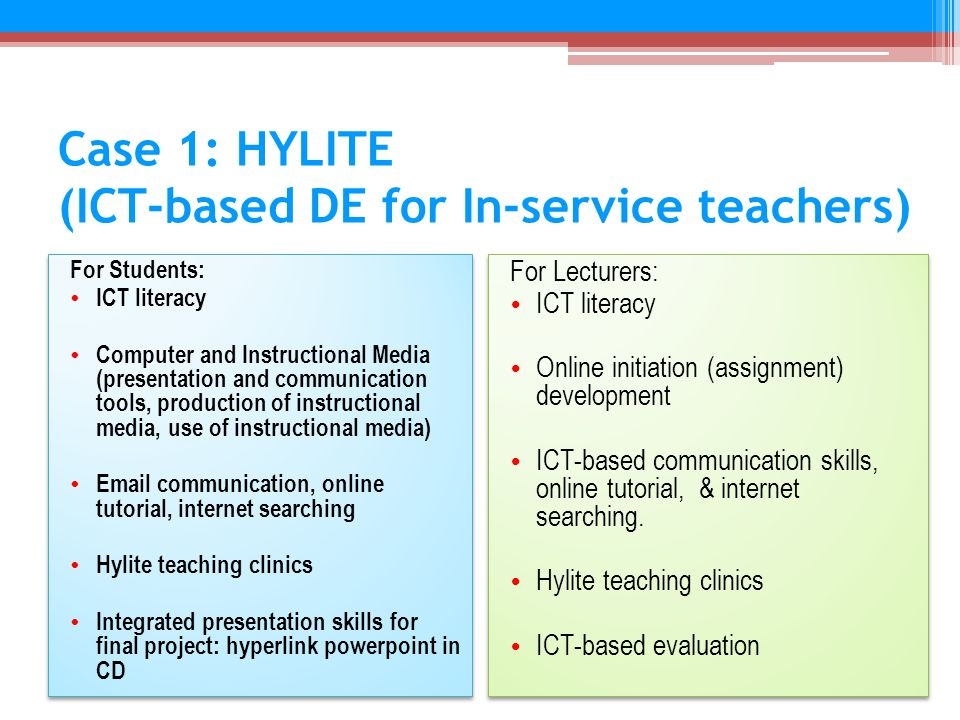 Case 1: HYLITE (ICT-based DE for In-service teachers) For Students: ICT literacy Computer and Instructional Media (presentation and communication tools, production of instructional media, use of instructional media) Email communication, online tutorial, internet searching Hylite teaching clinics Integrated presentation skills for final project: hyperlink powerpoint in CD For Students: ICT literacy Computer and Instructional Media (presentation and communication tools, production of instructional media, use of instructional media) Email communication, online tutorial, internet searching Hylite teaching clinics Integrated presentation skills for final project: hyperlink powerpoint in CD For Lecturers: ICT literacy Online initiation (assignment) development ICT-based communication skills, online tutorial, & internet searching.