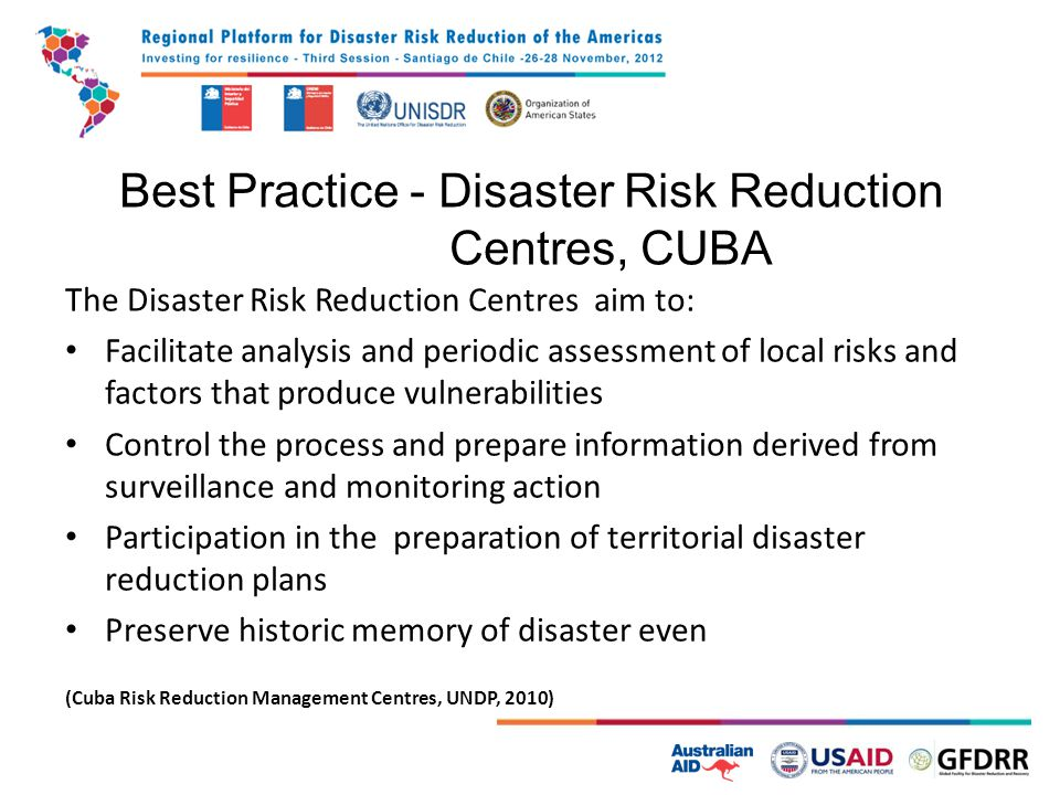 Best Practice - Disaster Risk Reduction Centres, CUBA The Disaster Risk Reduction Centres aim to: Facilitate analysis and periodic assessment of local risks and factors that produce vulnerabilities Control the process and prepare information derived from surveillance and monitoring action Participation in the preparation of territorial disaster reduction plans Preserve historic memory of disaster even (Cuba Risk Reduction Management Centres, UNDP, 2010)