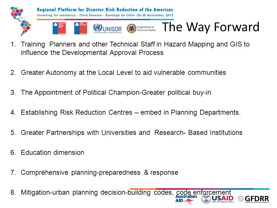 The Way Forward 1.Training Planners and other Technical Staff in Hazard Mapping and GIS to influence the Developmental Approval Process 2.Greater Autonomy at the Local Level to aid vulnerable communities 3.The Appointment of Political Champion-Greater political buy-in 4.Establishing Risk Reduction Centres – embed in Planning Departments.
