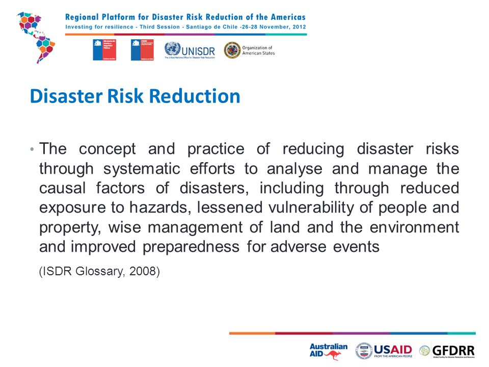 Disaster Risk Reduction The concept and practice of reducing disaster risks through systematic efforts to analyse and manage the causal factors of disasters, including through reduced exposure to hazards, lessened vulnerability of people and property, wise management of land and the environment and improved preparedness for adverse events (ISDR Glossary, 2008)