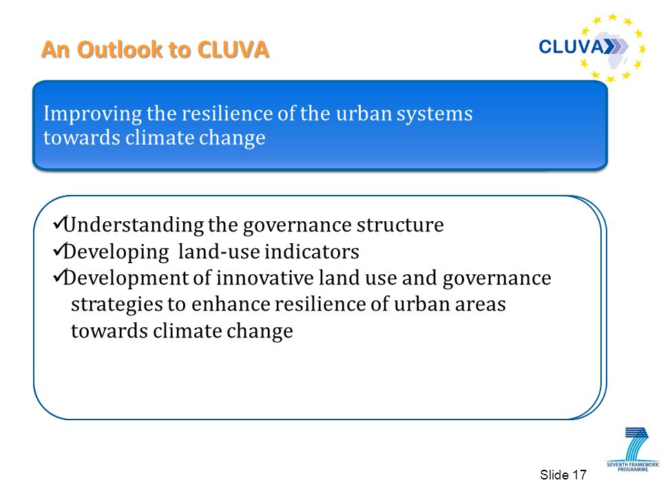 An Outlook to CLUVA An Outlook to CLUVA Slide 17 Climate change and natural hazard models Developing different climate change scenarios Downscaling climate change scenarios Flood hazard scenarios Desertification scenarios.