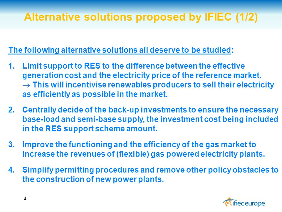 4 Alternative solutions proposed by IFIEC (1/2) The following alternative solutions all deserve to be studied: 1.Limit support to RES to the difference between the effective generation cost and the electricity price of the reference market.
