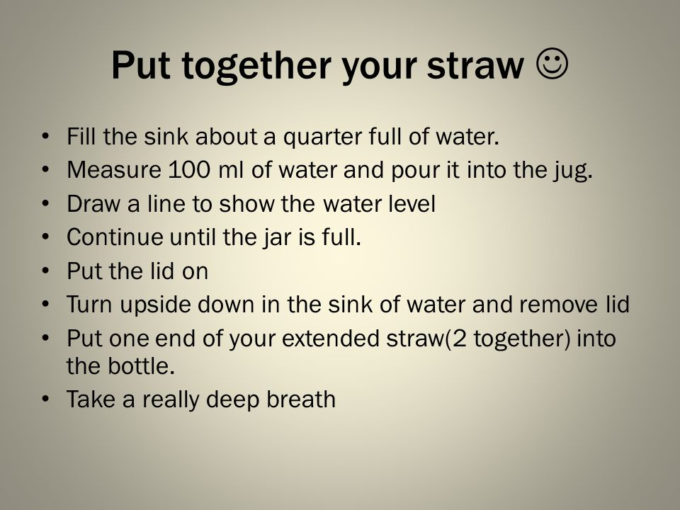Put together your straw Fill the sink about a quarter full of water.