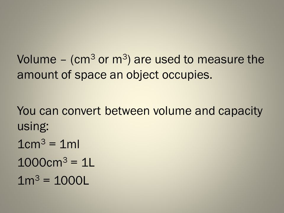 Note…Hilroy Volume and Capacity are used to measure the size of 3D objects Capacity - Litres(L) or millilitres(ml) are used to measure liquids or gases and the containers that hold them.
