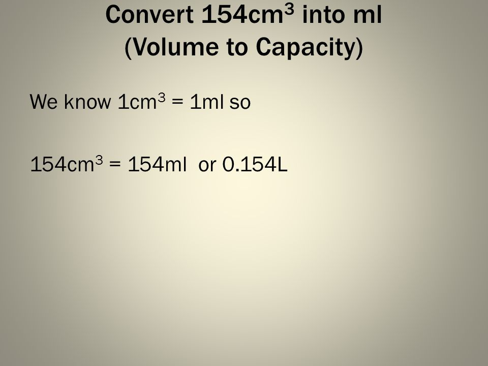 Convert 154cm 3 into ml (Volume to Capacity) We know 1cm 3 = 1ml so 154cm 3 = 154ml or 0.154L