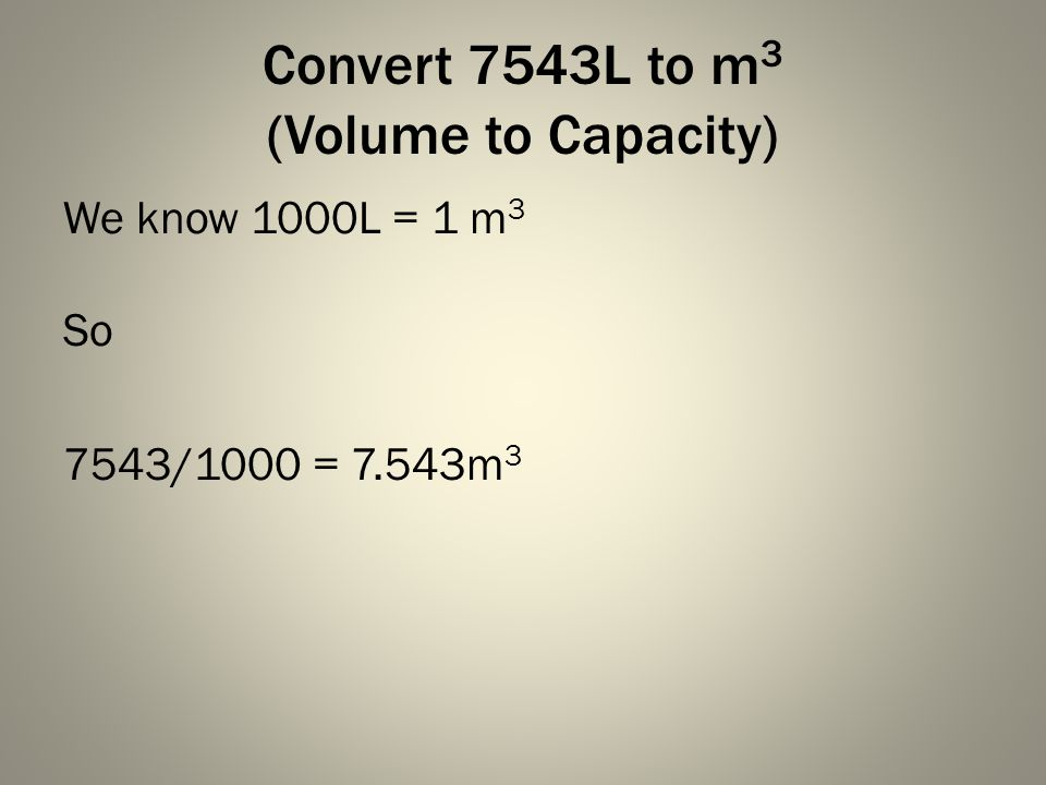 Convert 7543L to m 3 (Volume to Capacity) We know 1000L = 1 m 3 So 7543/1000 = 7.543m 3