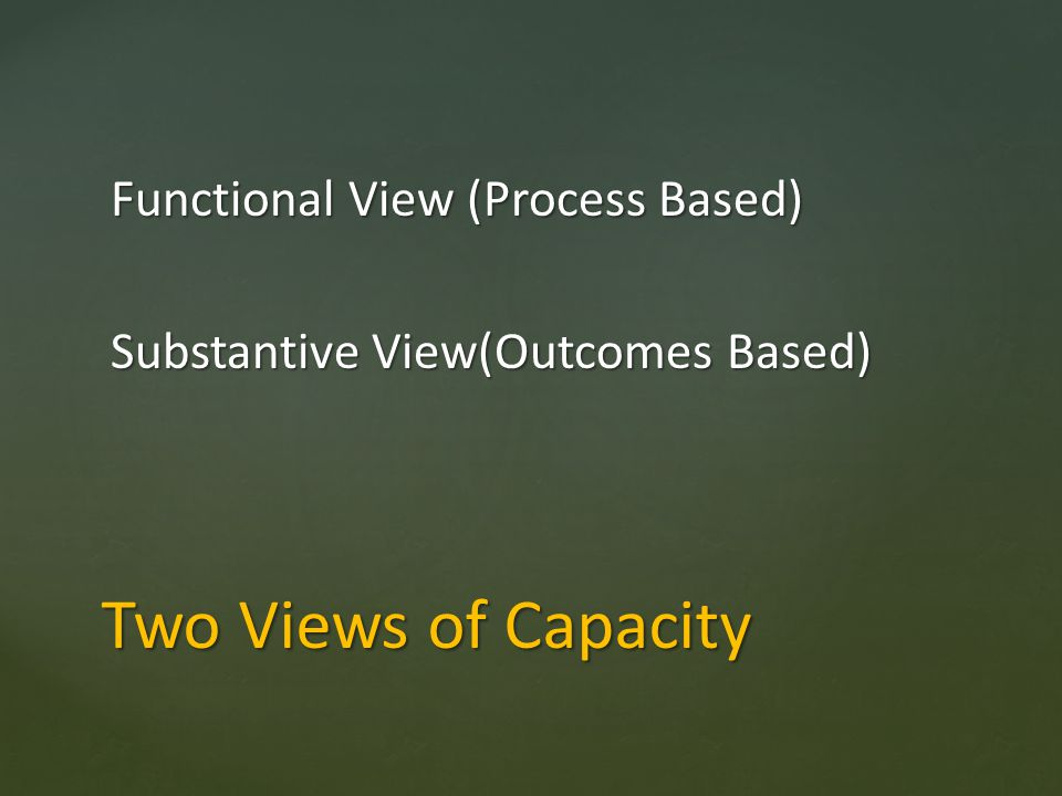 Two Views of Capacity Functional View (Process Based) Substantive View(Outcomes Based)