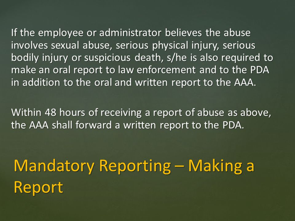 Mandatory Reporting – Making a Report If the employee or administrator believes the abuse involves sexual abuse, serious physical injury, serious bodi