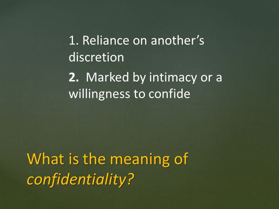 1. Reliance on anothers discretion 2. Marked by intimacy or a willingness to confide What is the meaning of confidentiality?