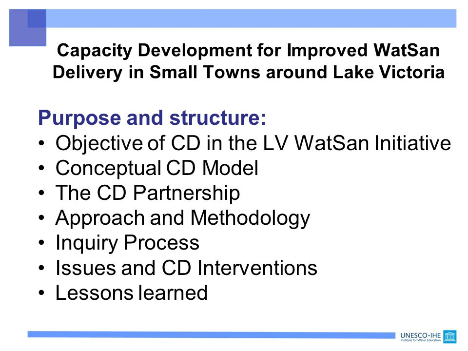 Capacity Development for Improved WatSan Delivery in Small Towns around Lake Victoria Purpose and structure: Objective of CD in the LV WatSan Initiative Conceptual CD Model The CD Partnership Approach and Methodology Inquiry Process Issues and CD Interventions Lessons learned