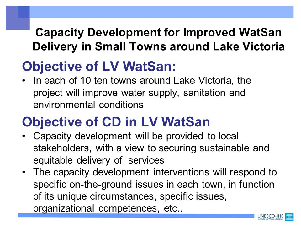 Objective of LV WatSan: In each of 10 ten towns around Lake Victoria, the project will improve water supply, sanitation and environmental conditions Objective of CD in LV WatSan Capacity development will be provided to local stakeholders, with a view to securing sustainable and equitable delivery of services The capacity development interventions will respond to specific on-the-ground issues in each town, in function of its unique circumstances, specific issues, organizational competences, etc..