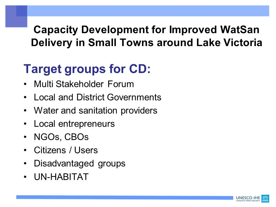 Target groups for CD: Multi Stakeholder Forum Local and District Governments Water and sanitation providers Local entrepreneurs NGOs, CBOs Citizens / Users Disadvantaged groups UN-HABITAT Capacity Development for Improved WatSan Delivery in Small Towns around Lake Victoria