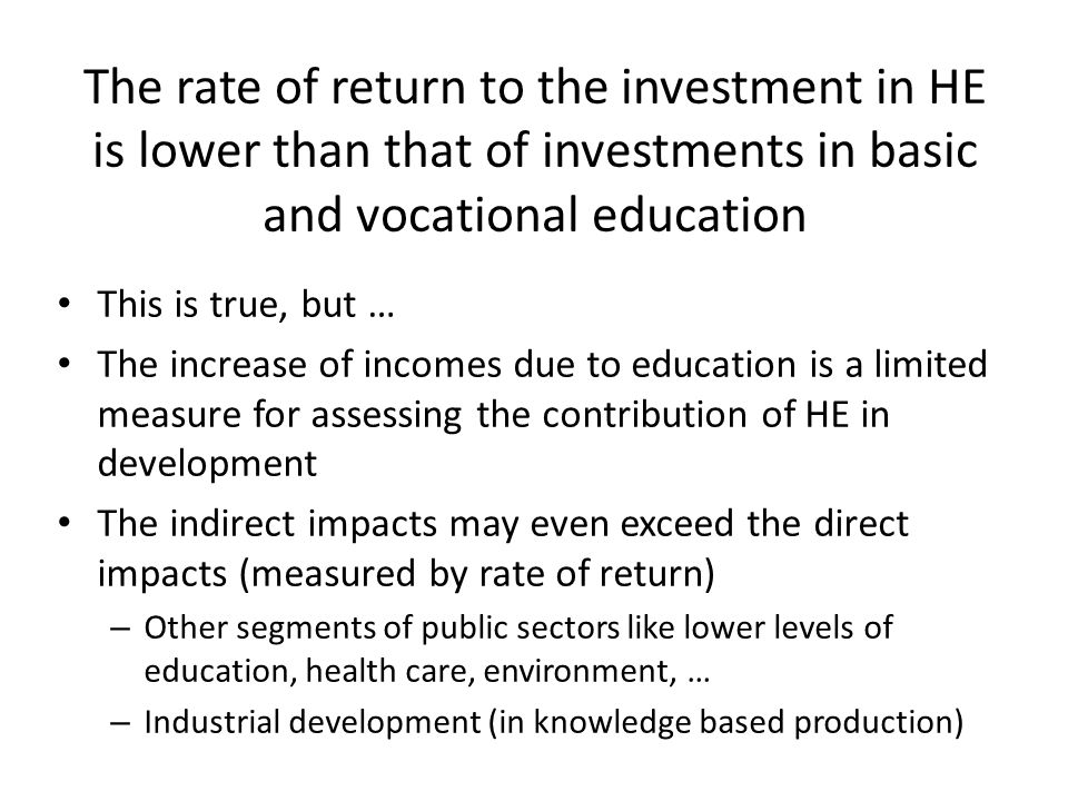 The rate of return to the investment in HE is lower than that of investments in basic and vocational education This is true, but … The increase of incomes due to education is a limited measure for assessing the contribution of HE in development The indirect impacts may even exceed the direct impacts (measured by rate of return) – Other segments of public sectors like lower levels of education, health care, environment, … – Industrial development (in knowledge based production)