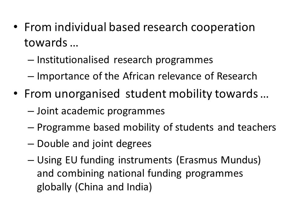From individual based research cooperation towards … – Institutionalised research programmes – Importance of the African relevance of Research From unorganised student mobility towards … – Joint academic programmes – Programme based mobility of students and teachers – Double and joint degrees – Using EU funding instruments (Erasmus Mundus) and combining national funding programmes globally (China and India)