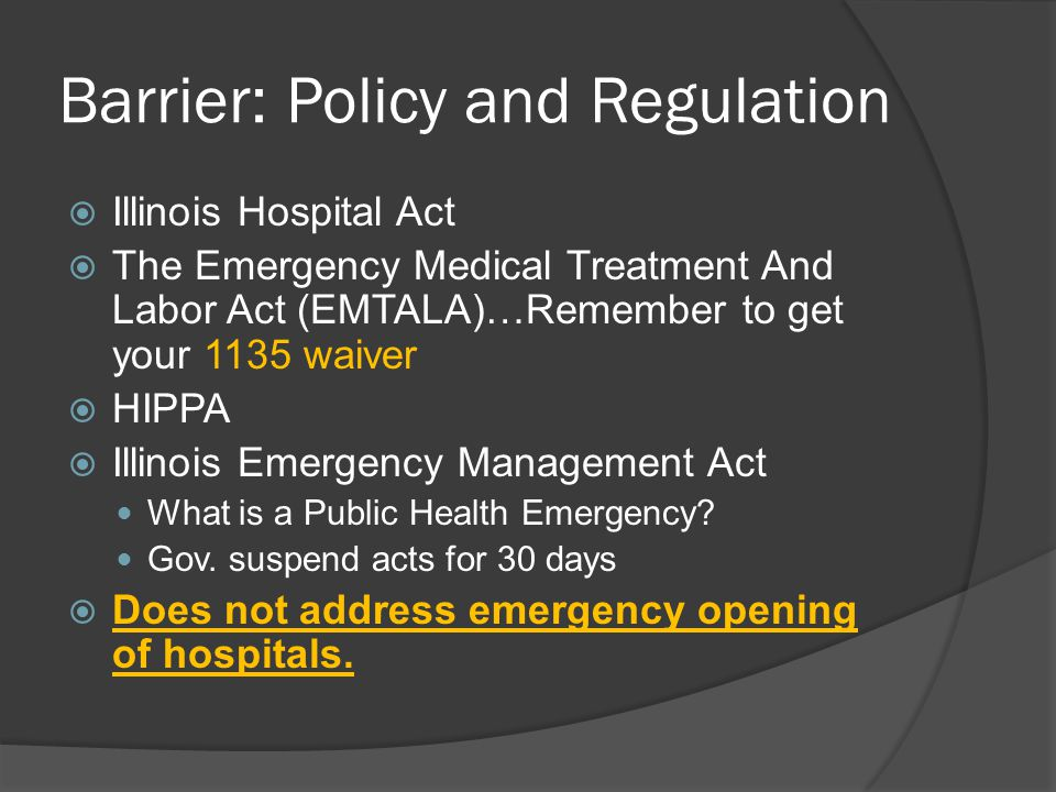 Barrier: Policy and Regulation Illinois Hospital Act The Emergency Medical Treatment And Labor Act (EMTALA)…Remember to get your 1135 waiver HIPPA Illinois Emergency Management Act What is a Public Health Emergency.
